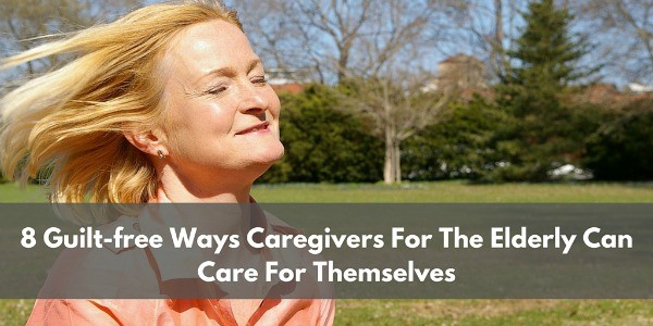 8 Guilt-Free Ways Caregivers For The Elderly Can Care For Themselves